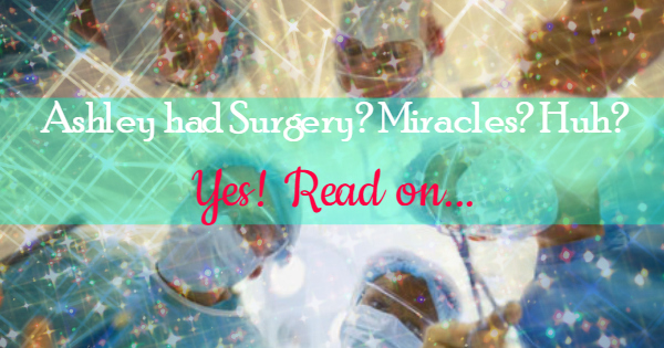 I Had Surgery!! And miracles…